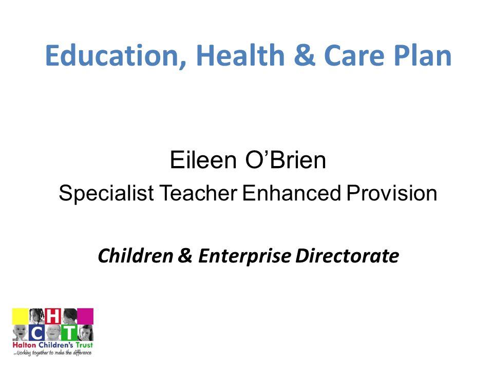 Education, Health & Care Plan Eileen O'Brien Specialist Teacher Enhanced Provision Children & Enterprise Directorate