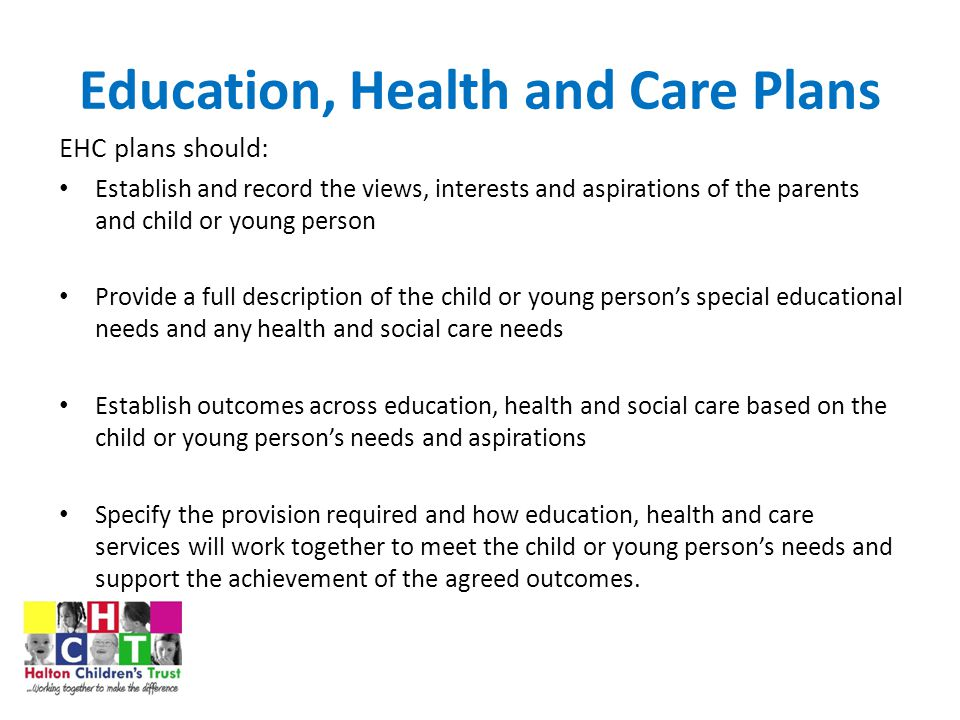 Education, Health and Care Plans EHC plans should: Establish and record the views, interests and aspirations of the parents and child or young person Provide a full description of the child or young person's special educational needs and any health and social care needs Establish outcomes across education, health and social care based on the child or young person's needs and aspirations Specify the provision required and how education, health and care services will work together to meet the child or young person's needs and support the achievement of the agreed outcomes.