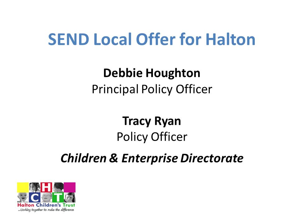 SEND Local Offer for Halton Debbie Houghton Principal Policy Officer Tracy Ryan Policy Officer Children & Enterprise Directorate