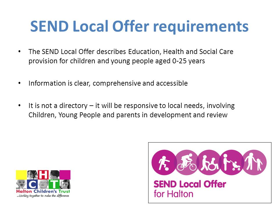 SEND Local Offer requirements The SEND Local Offer describes Education, Health and Social Care provision for children and young people aged 0-25 years Information is clear, comprehensive and accessible It is not a directory – it will be responsive to local needs, involving Children, Young People and parents in development and review