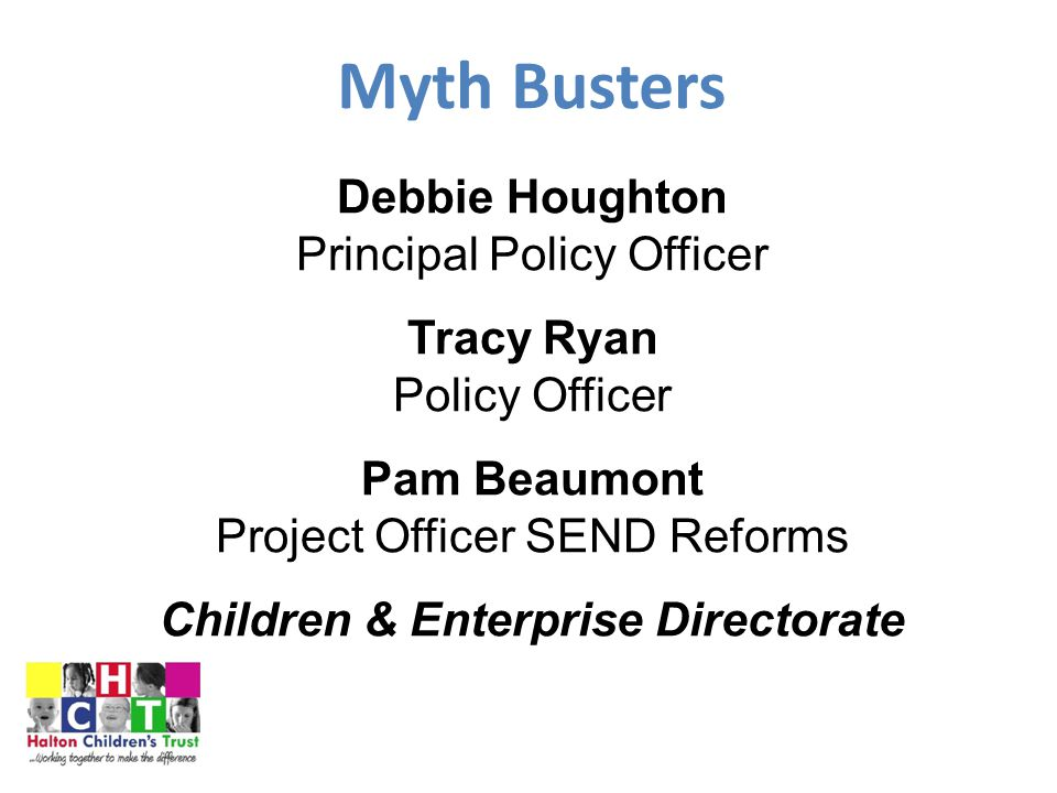 Myth Busters Debbie Houghton Principal Policy Officer Tracy Ryan Policy Officer Pam Beaumont Project Officer SEND Reforms Children & Enterprise Directorate