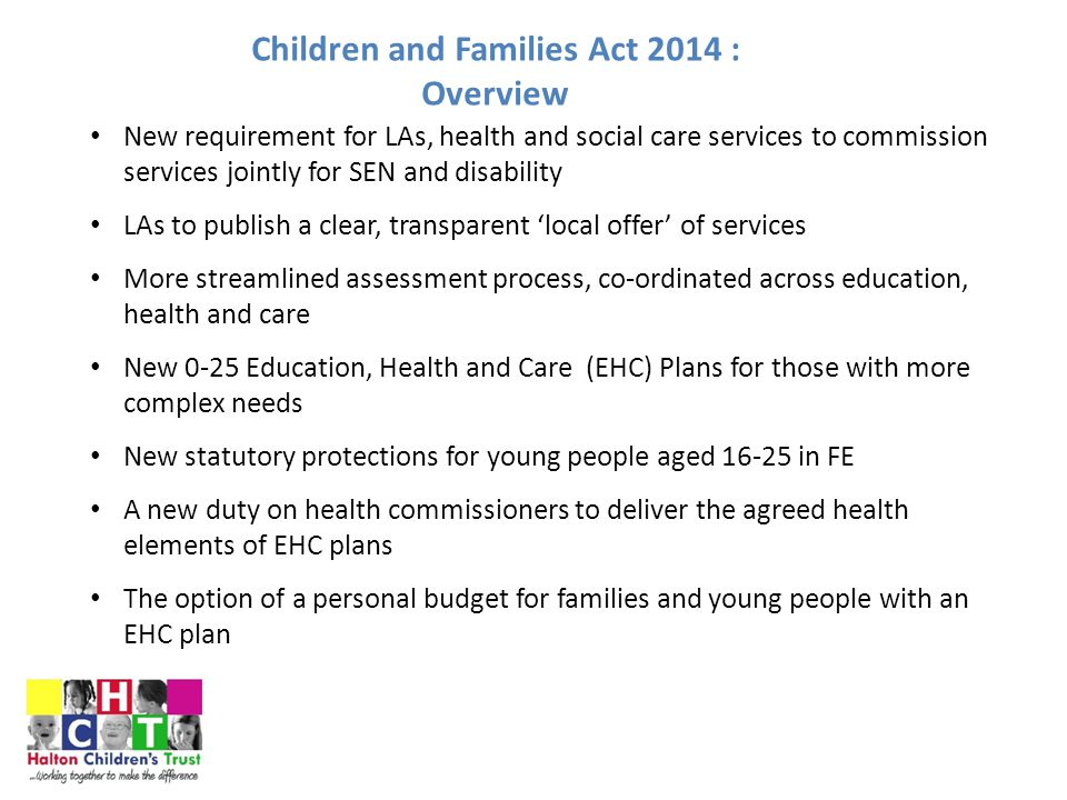 Children and Families Act 2014 : Overview New requirement for LAs, health and social care services to commission services jointly for SEN and disability LAs to publish a clear, transparent 'local offer' of services More streamlined assessment process, co-ordinated across education, health and care New 0-25 Education, Health and Care (EHC) Plans for those with more complex needs New statutory protections for young people aged 16-25 in FE A new duty on health commissioners to deliver the agreed health elements of EHC plans The option of a personal budget for families and young people with an EHC plan