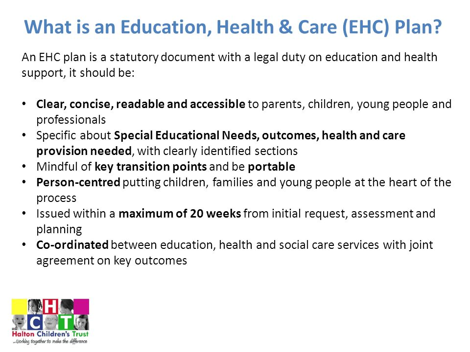 EHC Plan: Eligibility Criteria From 1 st September '14 under the SEND Reforms, the definition of SEN has not changed Education is the key driver for an EHC Plan An EHC needs assessment may be triggered if a child or young person has learning difficulty or disability which requires special educational provision to be made for them A child of compulsory school age or a young person has a learning difficulty or disability if they: Have a significantly greater difficulty in learning than the majority of others of the same age, or Have a disability which prevents or hinders them from making use of facilities of a kind generally provided for others of the same age in mainstream schools or mainstream post-16 settings