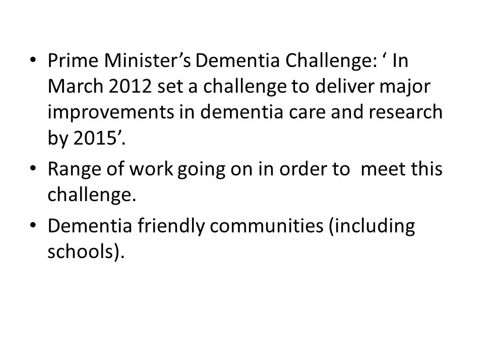 Prime Minister's Dementia Challenge: ' In March 2012 set a challenge to deliver major improvements in dementia care and research by 2015'.