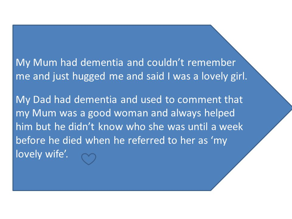My Mum had dementia and couldn't remember me and just hugged me and said I was a lovely girl.