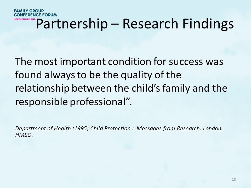 Partnership – Research Findings The most important condition for success was found always to be the quality of the relationship between the child's family and the responsible professional .