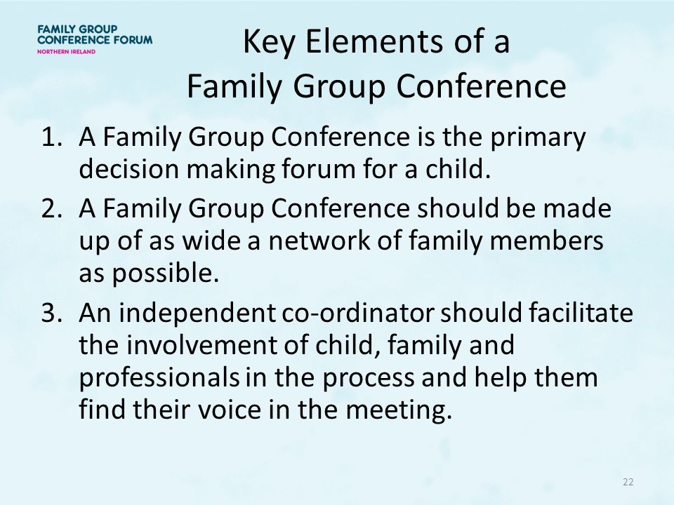 Key Elements of a Family Group Conference 1.A Family Group Conference is the primary decision making forum for a child.
