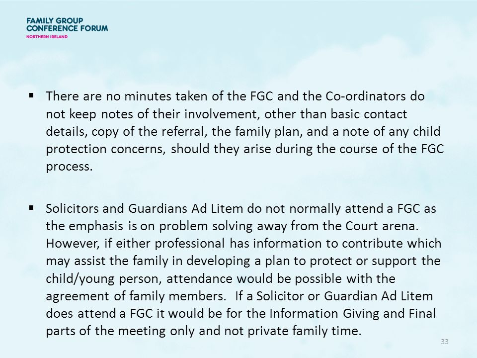  There are no minutes taken of the FGC and the Co-ordinators do not keep notes of their involvement, other than basic contact details, copy of the referral, the family plan, and a note of any child protection concerns, should they arise during the course of the FGC process.