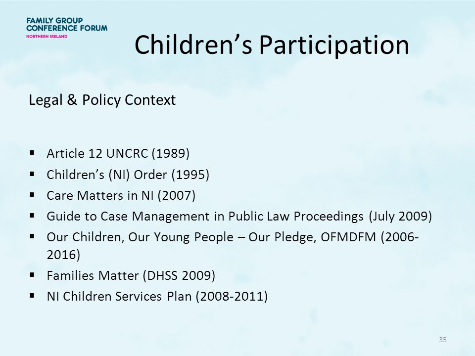 Legal & Policy Context  Article 12 UNCRC (1989)  Children's (NI) Order (1995)  Care Matters in NI (2007)  Guide to Case Management in Public Law Proceedings (July 2009)  Our Children, Our Young People – Our Pledge, OFMDFM (2006- 2016)  Families Matter (DHSS 2009)  NI Children Services Plan (2008-2011) 35
