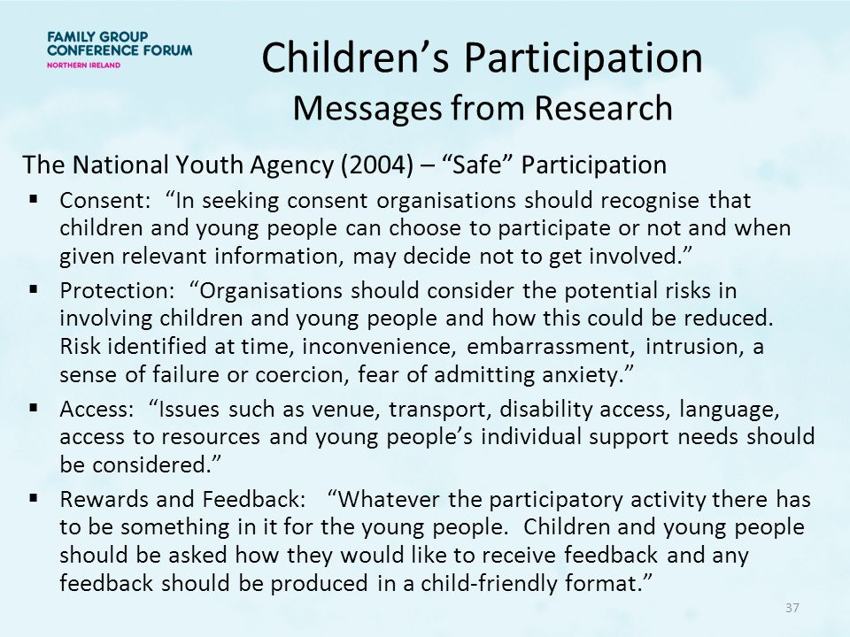 Children's Participation Messages from Research The National Youth Agency (2004) – Safe Participation  Consent: In seeking consent organisations should recognise that children and young people can choose to participate or not and when given relevant information, may decide not to get involved.  Protection: Organisations should consider the potential risks in involving children and young people and how this could be reduced.