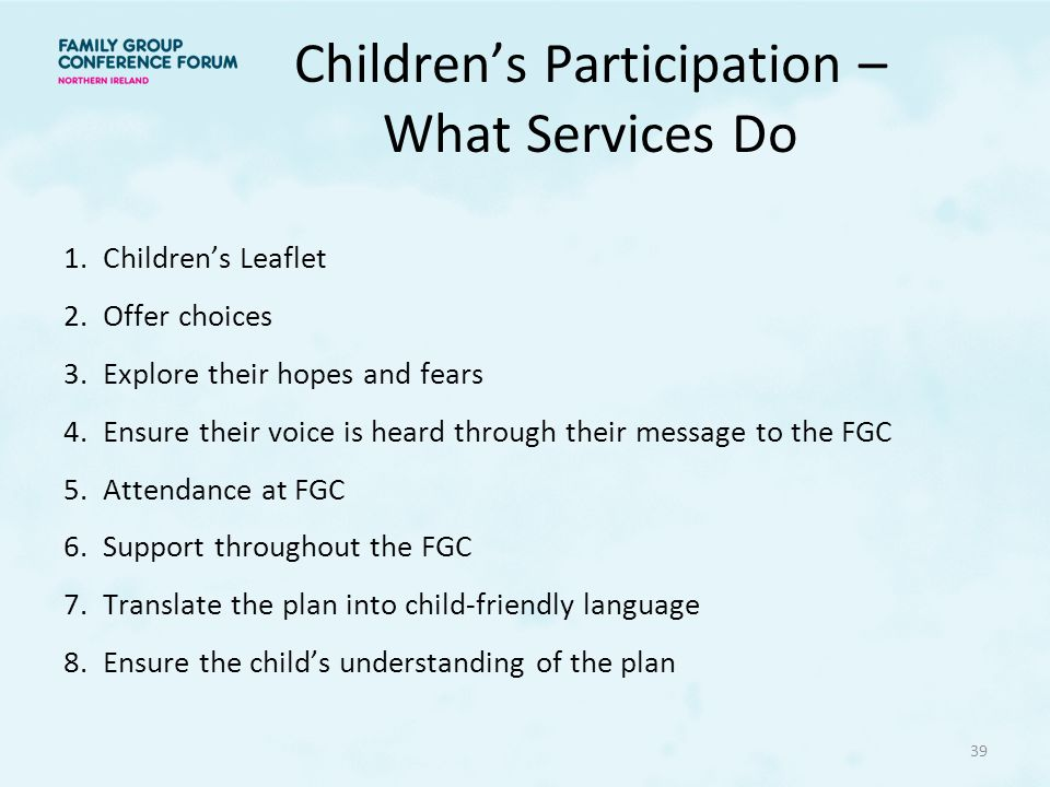 Children's Participation – What Services Do 1.Children's Leaflet 2.Offer choices 3.Explore their hopes and fears 4.Ensure their voice is heard through their message to the FGC 5.Attendance at FGC 6.Support throughout the FGC 7.Translate the plan into child-friendly language 8.Ensure the child's understanding of the plan 39