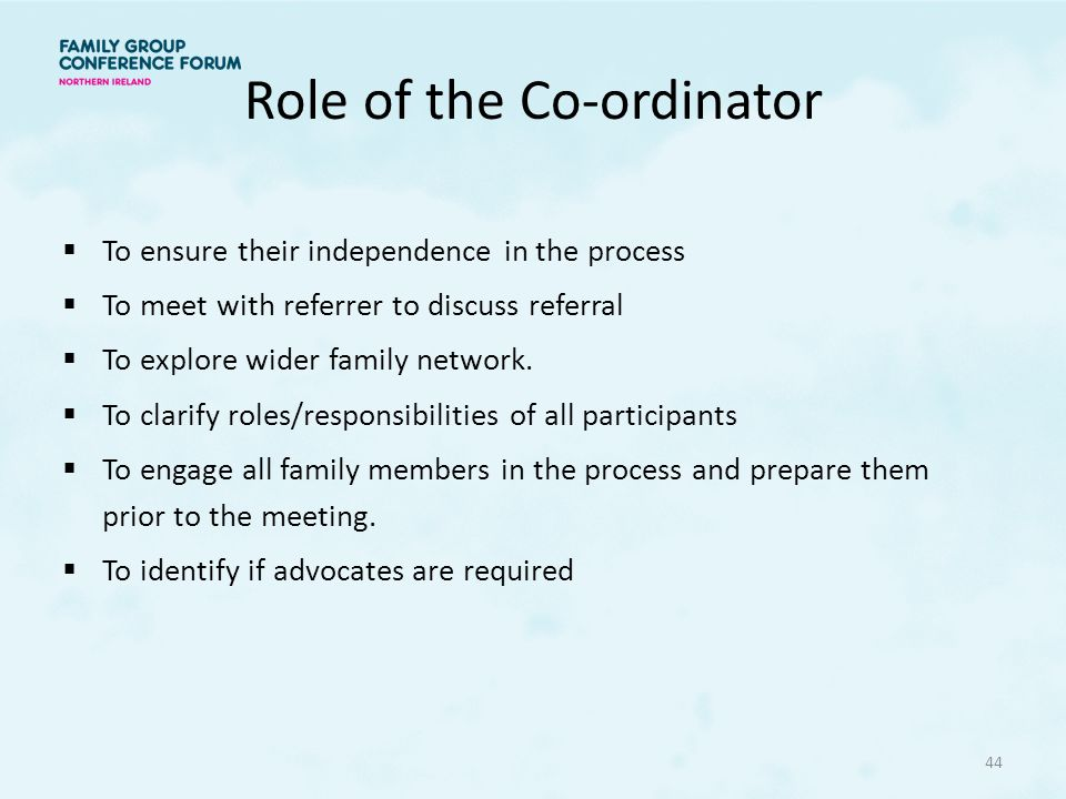 Role of the Co-ordinator  To ensure their independence in the process  To meet with referrer to discuss referral  To explore wider family network.