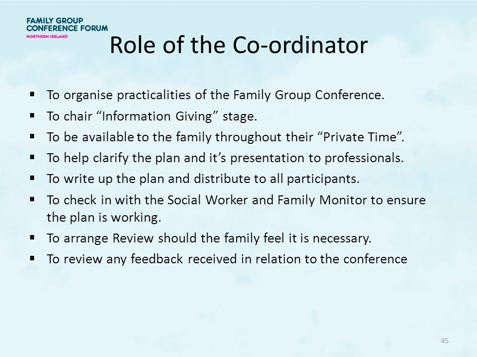 Role of the Co-ordinator  To organise practicalities of the Family Group Conference.