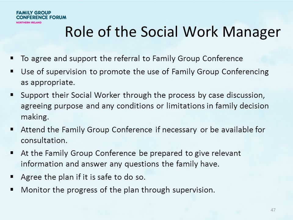 Role of the Social Work Manager  To agree and support the referral to Family Group Conference  Use of supervision to promote the use of Family Group Conferencing as appropriate.