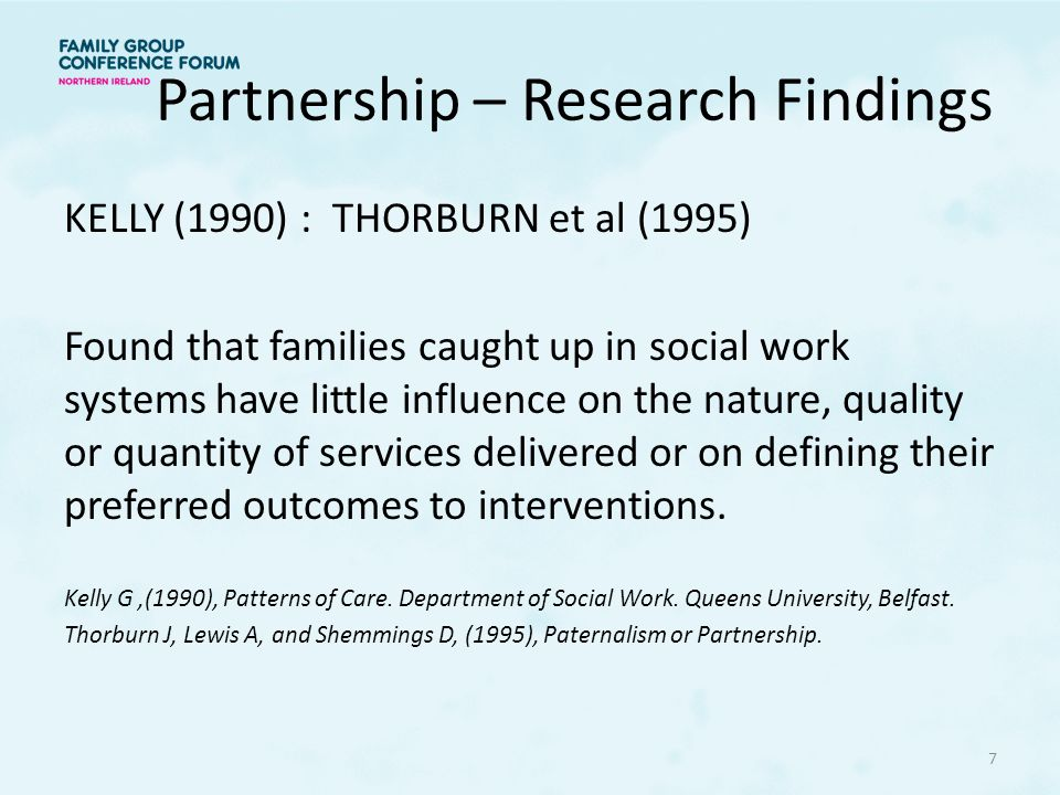 Partnership – Research Findings KELLY (1990) : THORBURN et al (1995) Found that families caught up in social work systems have little influence on the nature, quality or quantity of services delivered or on defining their preferred outcomes to interventions.