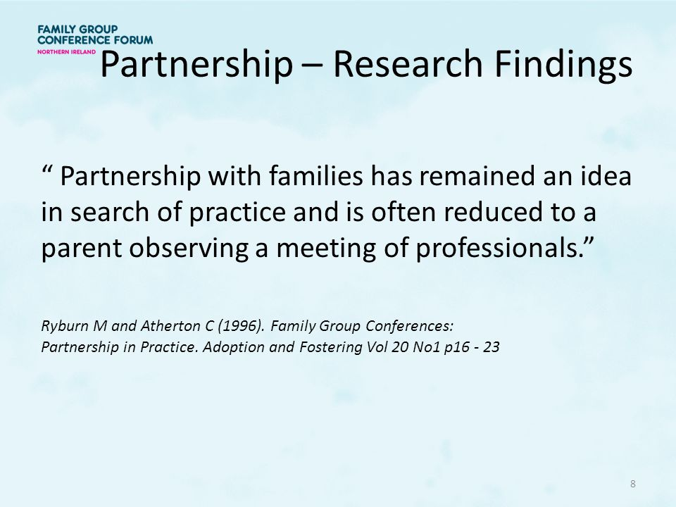 Partnership – Research Findings Partnership with families has remained an idea in search of practice and is often reduced to a parent observing a meeting of professionals. Ryburn M and Atherton C (1996).