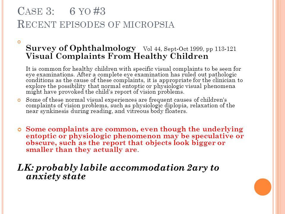 C ASE 3: 6 YO #3 R ECENT EPISODES OF MICROPSIA Survey of Ophthalmology Vol 44, Sept-Oct 1999, pp 113-121 Visual Complaints From Healthy Children It is common for healthy children with specific visual complaints to be seen for eye examinations.
