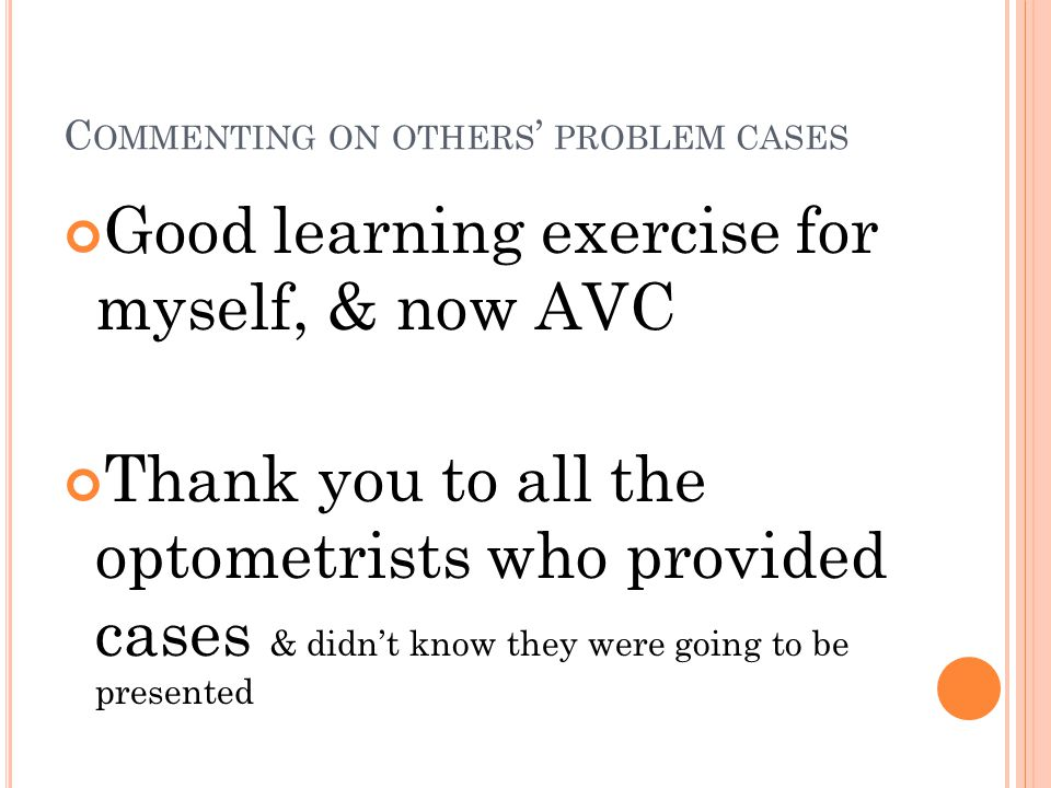 C OMMENTING ON OTHERS ' PROBLEM CASES Good learning exercise for myself, & now AVC Thank you to all the optometrists who provided cases & didn't know they were going to be presented