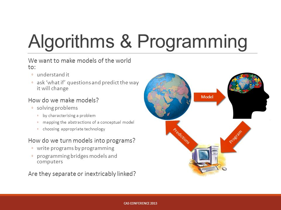 Algorithms & Programming We want to make models of the world to: ◦understand it ◦ask 'what if' questions and predict the way it will change How do we make models.