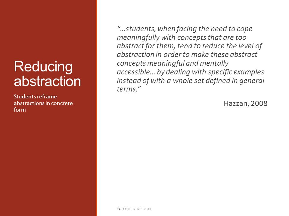 Reducing abstraction …students, when facing the need to cope meaningfully with concepts that are too abstract for them, tend to reduce the level of abstraction in order to make these abstract concepts meaningful and mentally accessible… by dealing with specific examples instead of with a whole set defined in general terms. Hazzan, 2008 Students reframe abstractions in concrete form CAS CONFERENCE 2013