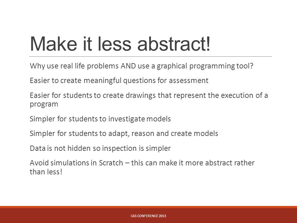 Make it less abstract! Why use real life problems AND use a graphical programming tool? Easier to create meaningful questions for assessment Easier fo