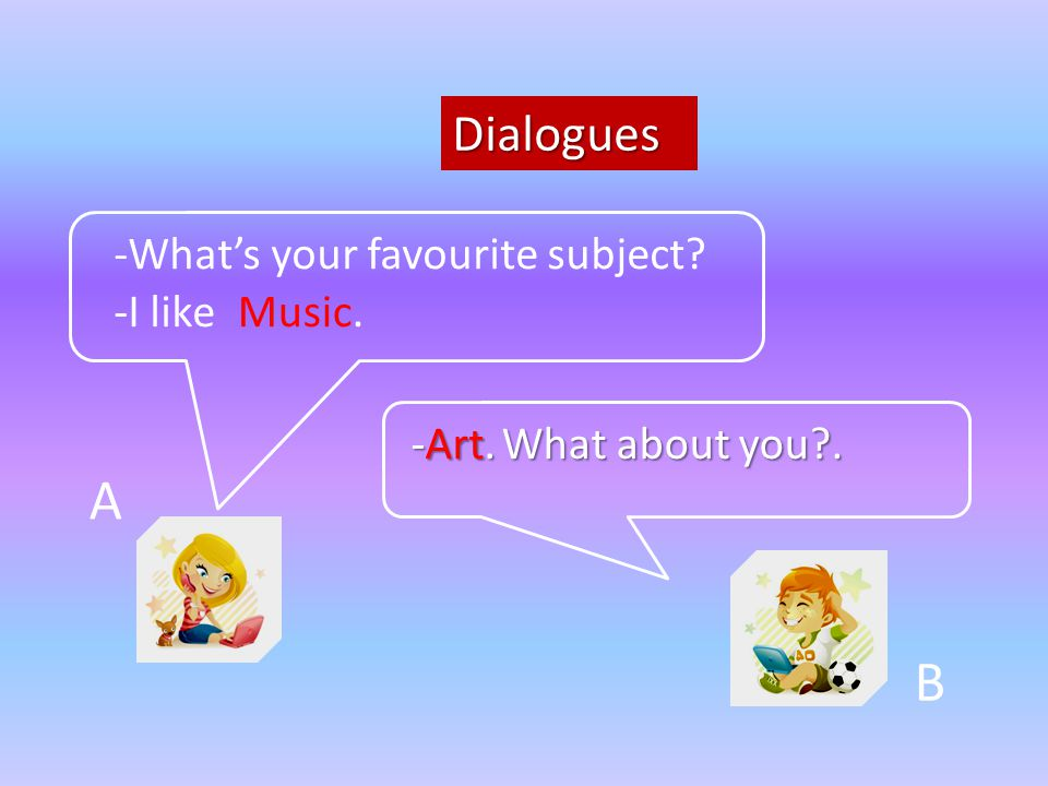 Dialogues A B -What's your favourite subject? -Art. What about you?. -I likeMusic.