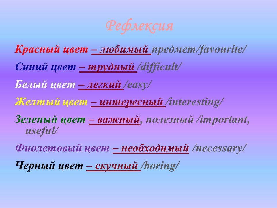 Рефлексия Красный цвет – любимый предмет/favourite/ Синий цвет – трудный /difficult/ Белый цвет – легкий /easy/ Желтый цвет – интересный /interesting/