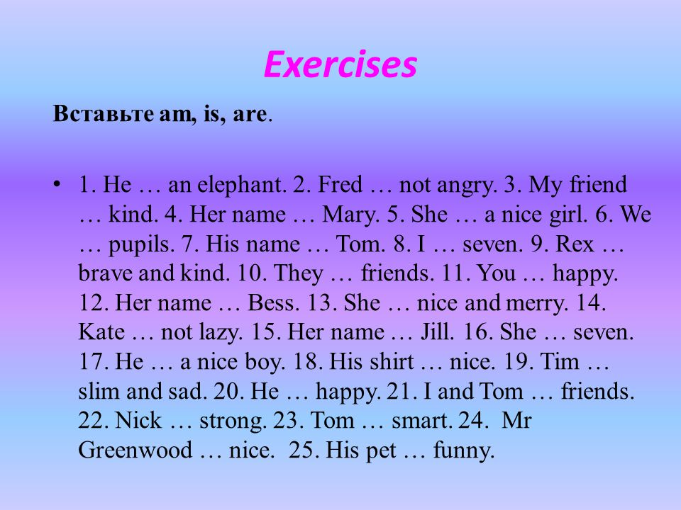 Exercises Вставьте am, is, are. 1. He … an elephant. 2. Fred … not angry. 3. My friend … kind. 4. Her name … Mary. 5. She … a nice girl. 6. We … pupil