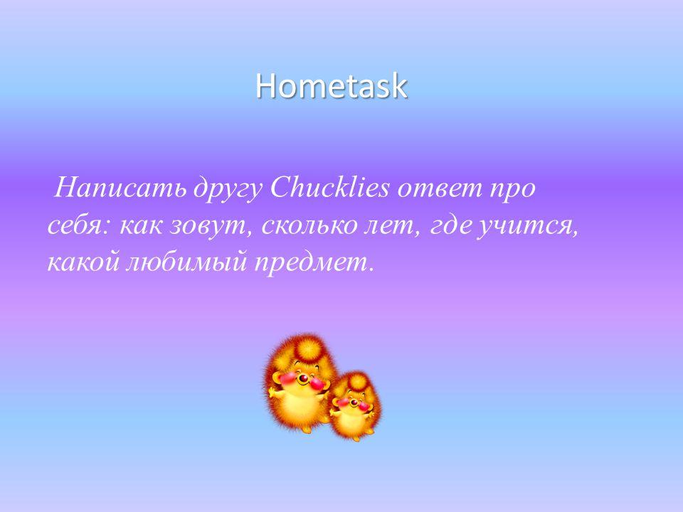 Hometask Написать другу Chucklies ответ про себя: как зовут, сколько лет, где учится, какой любимый предмет.
