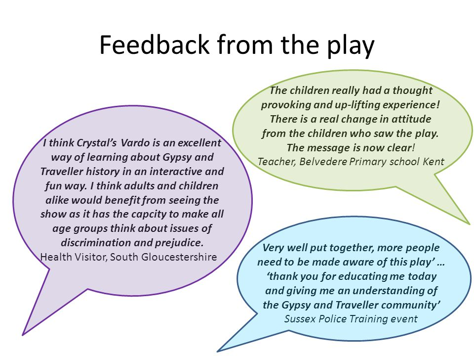 Feedback from the play Very well put together, more people need to be made aware of this play' … 'thank you for educating me today and giving me an understanding of the Gypsy and Traveller community' Sussex Police Training event The children really had a thought provoking and up-lifting experience.