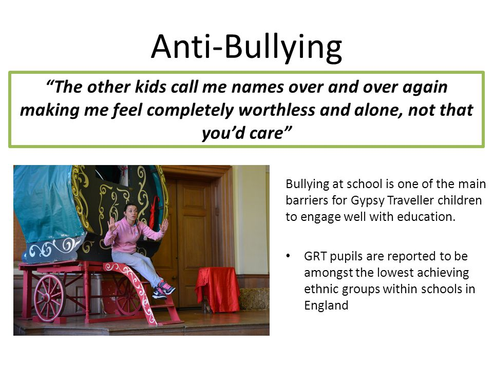 Anti-Bullying Bullying at school is one of the main barriers for Gypsy Traveller children to engage well with education.