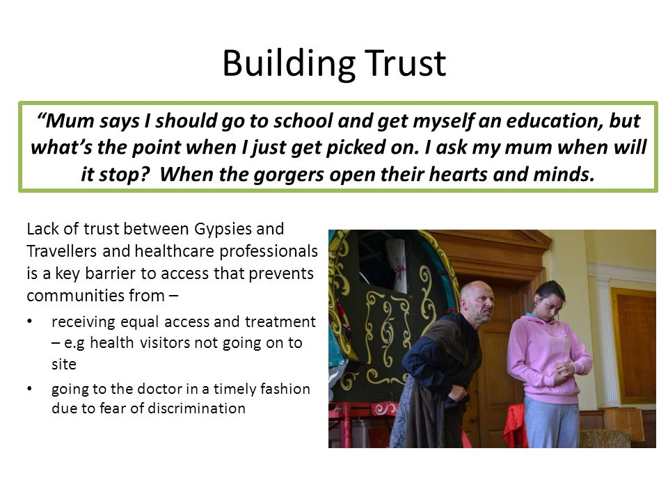 Building Trust Lack of trust between Gypsies and Travellers and healthcare professionals is a key barrier to access that prevents communities from – receiving equal access and treatment – e.g health visitors not going on to site going to the doctor in a timely fashion due to fear of discrimination Mum says I should go to school and get myself an education, but what's the point when I just get picked on.