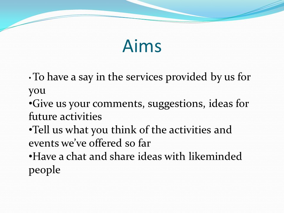 Aims To have a say in the services provided by us for you Give us your comments, suggestions, ideas for future activities Tell us what you think of the activities and events we've offered so far Have a chat and share ideas with likeminded people