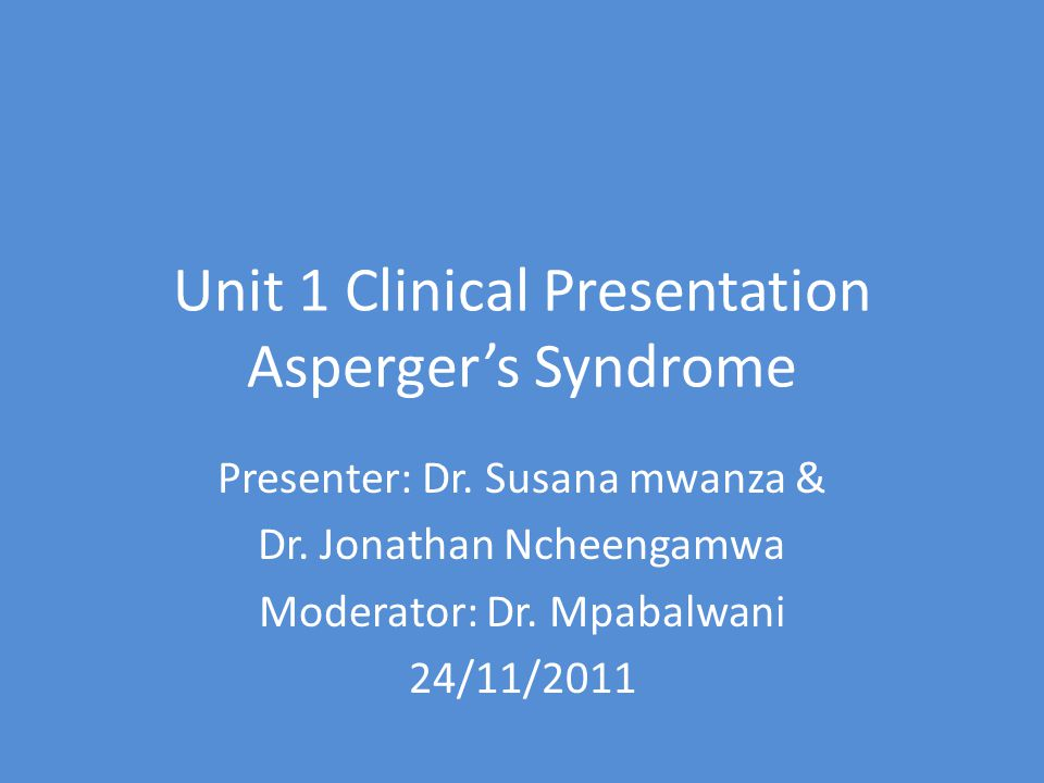 Unit 1 Clinical Presentation Asperger's Syndrome Presenter: Dr.