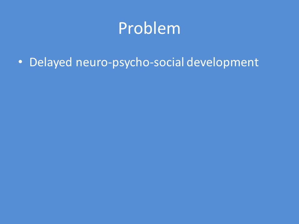 Problem Delayed neuro-psycho-social development