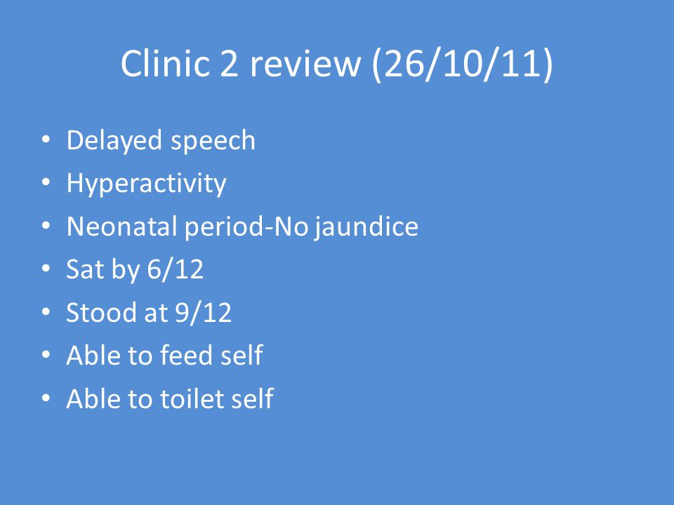 Clinic 2 review (26/10/11) Delayed speech Hyperactivity Neonatal period-No jaundice Sat by 6/12 Stood at 9/12 Able to feed self Able to toilet self