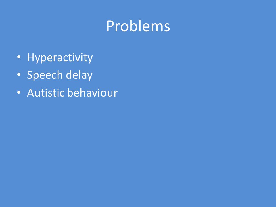 Problems Hyperactivity Speech delay Autistic behaviour