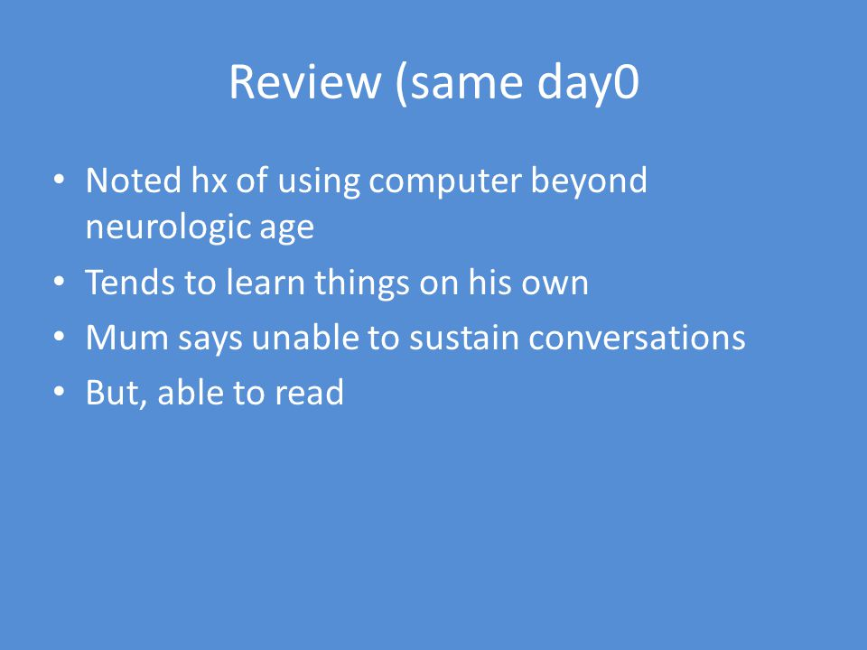 Review (same day0 Noted hx of using computer beyond neurologic age Tends to learn things on his own Mum says unable to sustain conversations But, able to read