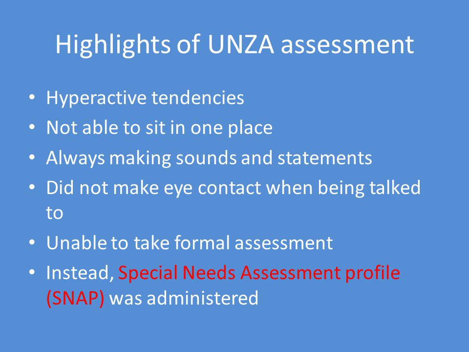 Highlights of UNZA assessment Hyperactive tendencies Not able to sit in one place Always making sounds and statements Did not make eye contact when being talked to Unable to take formal assessment Instead, Special Needs Assessment profile (SNAP) was administered