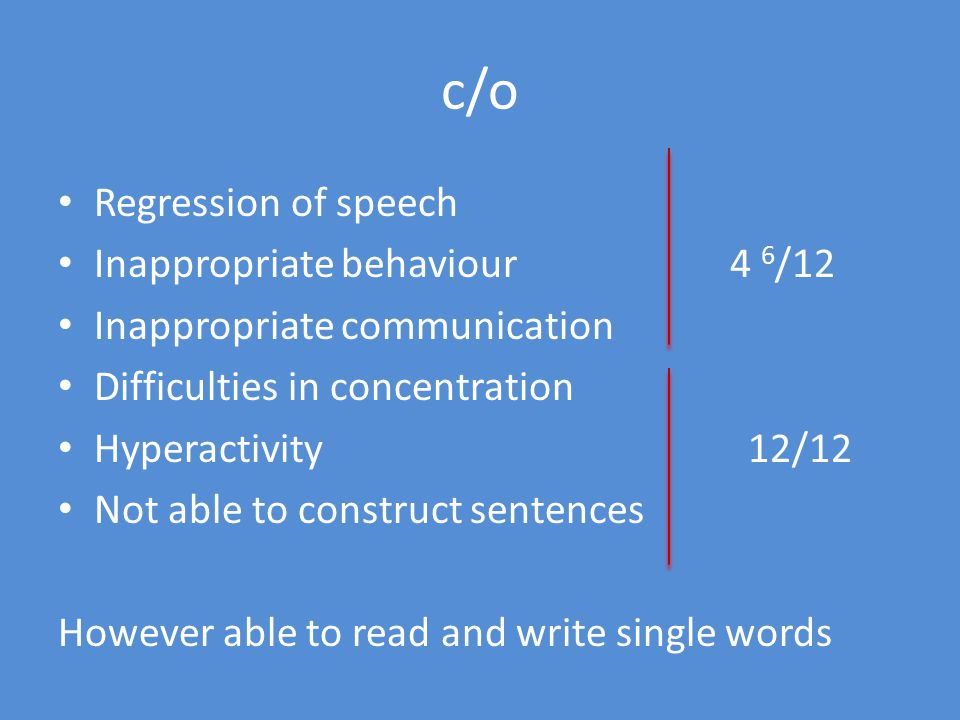 c/o Regression of speech Inappropriate behaviour 4 6 /12 Inappropriate communication Difficulties in concentration Hyperactivity 12/12 Not able to construct sentences However able to read and write single words