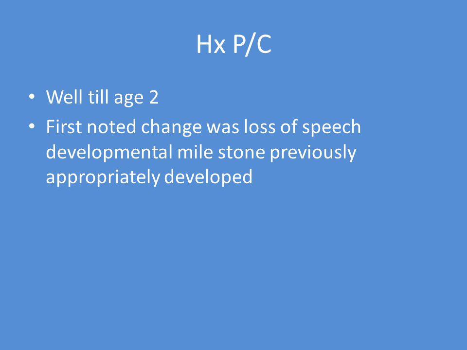 Hx P/C Well till age 2 First noted change was loss of speech developmental mile stone previously appropriately developed