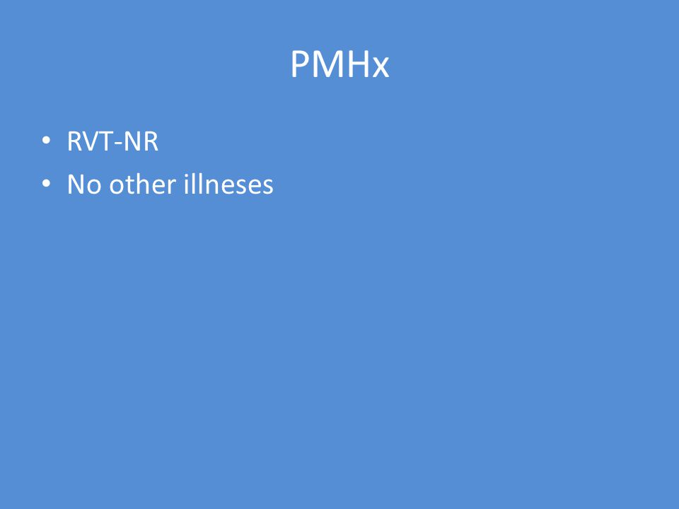 PMHx RVT-NR No other illneses