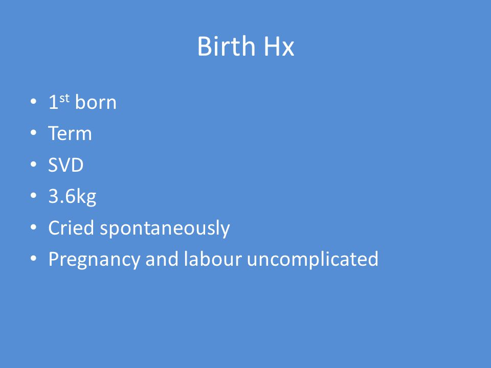 Birth Hx 1 st born Term SVD 3.6kg Cried spontaneously Pregnancy and labour uncomplicated