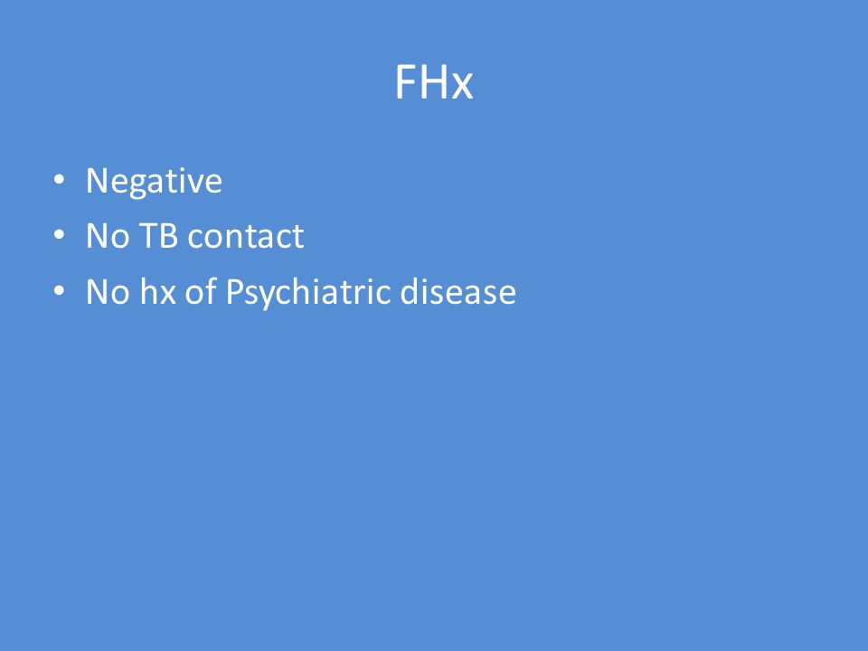 FHx Negative No TB contact No hx of Psychiatric disease