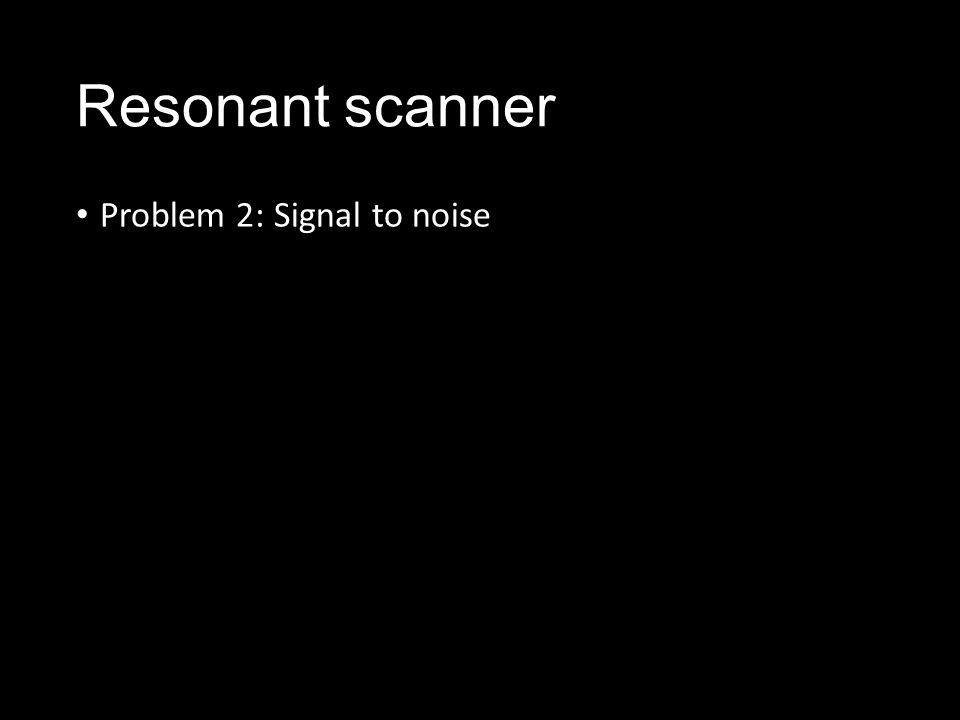 Resonant scanner Problem 2: Signal to noise