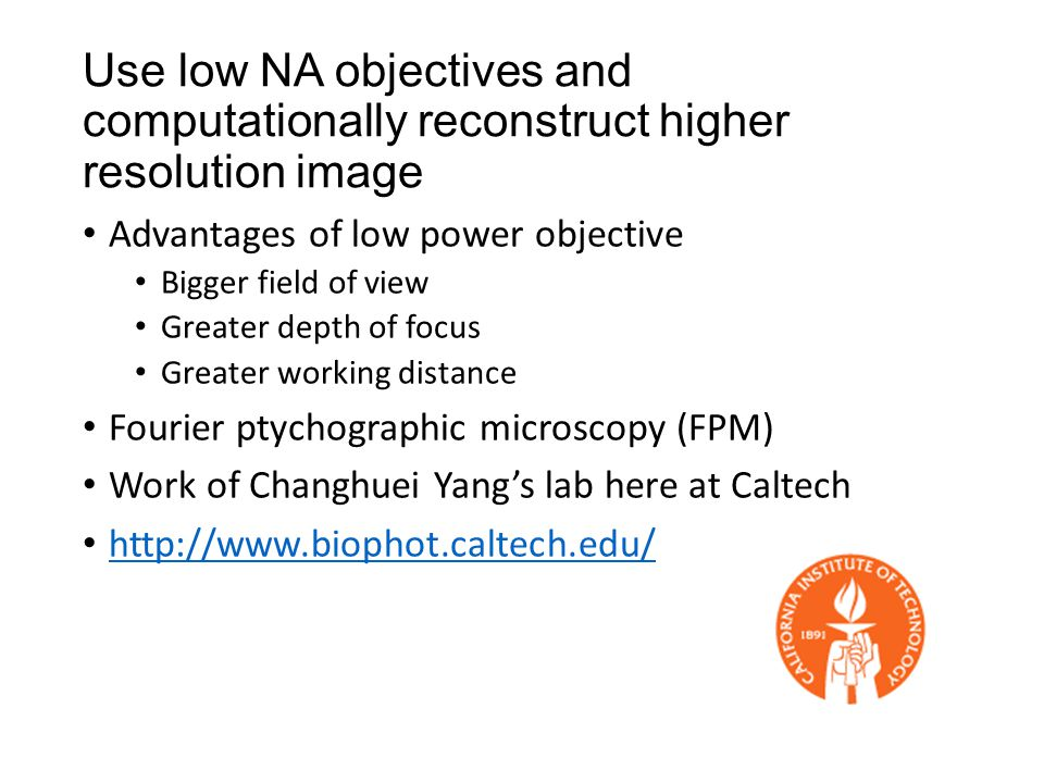 Use low NA objectives and computationally reconstruct higher resolution image Advantages of low power objective Bigger field of view Greater depth of focus Greater working distance Fourier ptychographic microscopy (FPM) Work of Changhuei Yang's lab here at Caltech http://www.biophot.caltech.edu/