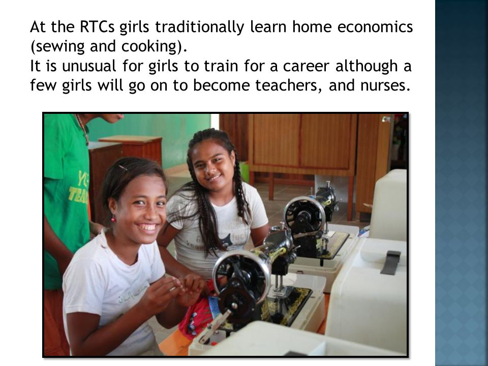 At the RTCs girls traditionally learn home economics (sewing and cooking).