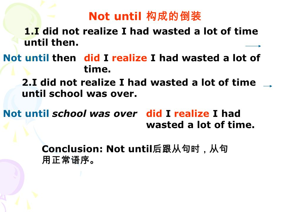 Not until 构成的倒装 1.I did not realize I had wasted a lot of time until then. did I realize I had wasted a lot of time. 2.I did not realize I had wasted