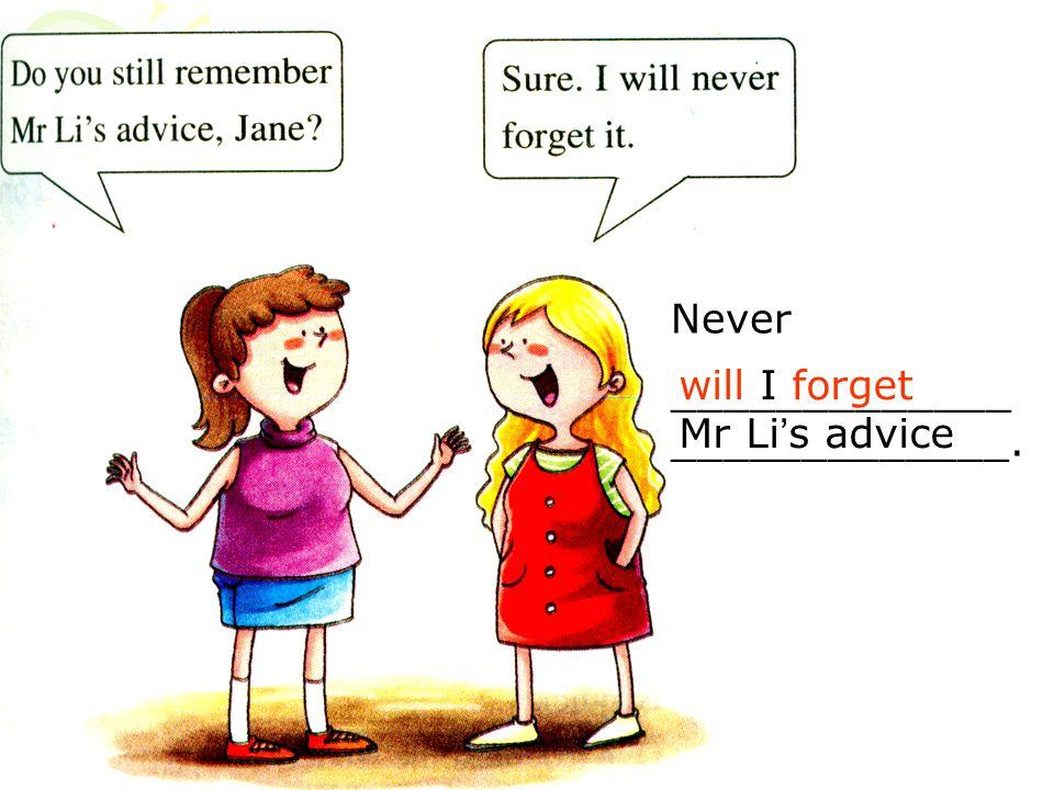 Never _____________ _____________. will I forget Mr Li ' s advice