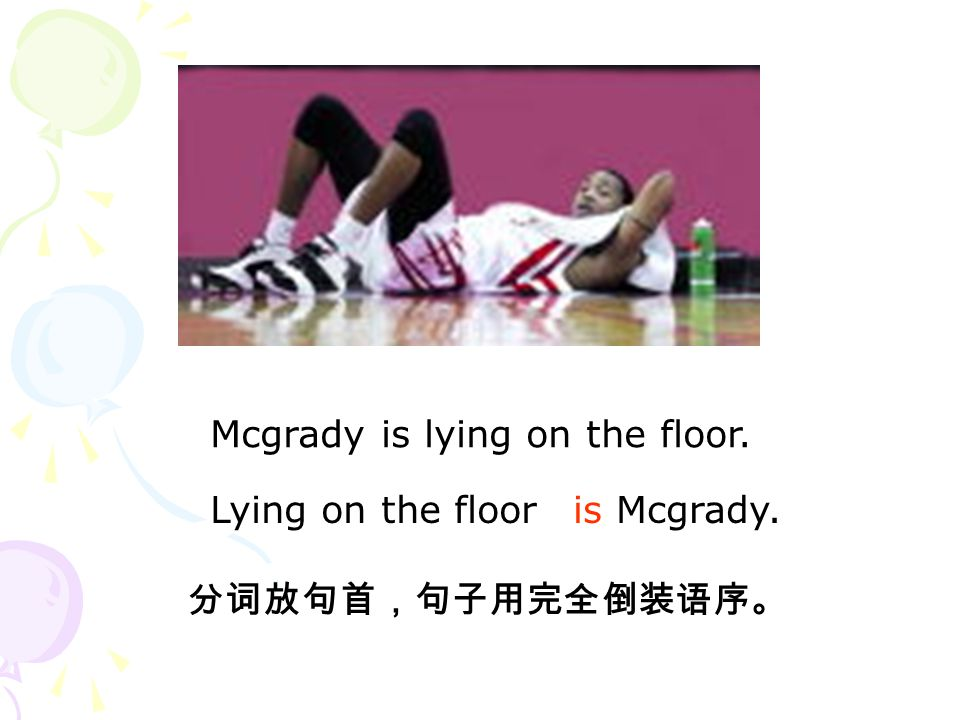 Mcgrady is lying on the floor. is Mcgrady. 分词放句首,句子用完全倒装语序。 Lying on the floor